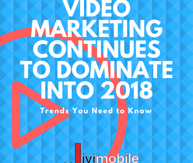 Video Marketing Continues to Dominate Into 2018 — Trends You Need to Know